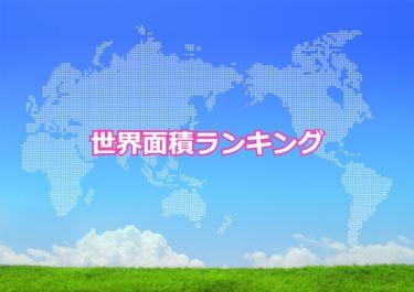 【世界の面積ランキング】面積が大きい国と小さい国トップ10!日本は何位?
