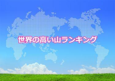 【世界の山ランキング】世界の高い山トップ10!日本の富士山はランクインしているか?