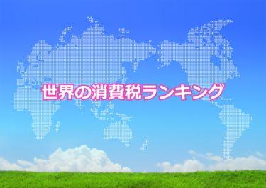 【世界の消費税ランキング】世界で消費税が高い国トップ10!日本は何位?