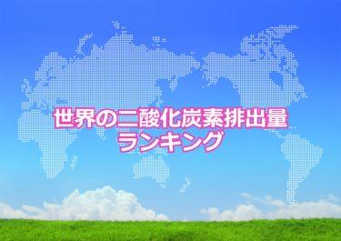 【世界の二酸化炭素排出量ランキング】世界で二酸化炭素の排出量が多い国トップ10!日本は何位?