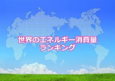 【世界のエネルギー消費量ランキング】世界で1人あたりのエネルギー消費量が多い国トップ10!日本は何位?