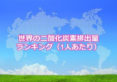 【世界の二酸化炭素排出量ランキング】世界で1人あたりの二酸化炭素排出量が多い国トップ10!日本は何位?
