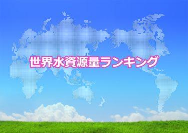 【世界の水資源量ランキング】世界で水資源量が多い国トップ10!日本は何位?