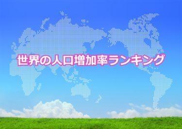 【世界の人口増加率ランキング】世界で人口増加率が高い国トップ10!日本は何位?