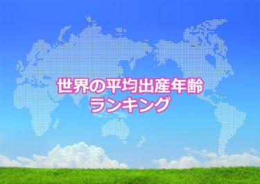 【世界の平均出産年齢ランキング】世界で出産した母親の平均年齢が高い国トップ10!日本は何位?