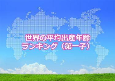 【世界の平均出産年齢ランキング(第一子)】世界で第一子を出産した母親の平均年齢が高い国トップ10!日本は何位?