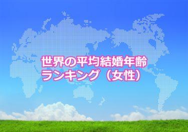 【世界の平均結婚年齢ランキング(女性)】世界で結婚するのが遅い国トップ10!日本は何位?