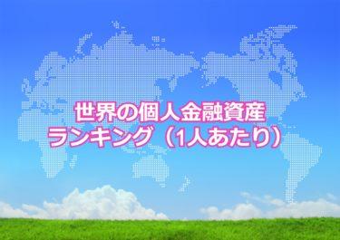【世界の個人金融資産ランキング】世界で1人あたりの個人金融資産が多い国トップ10!日本は何位?