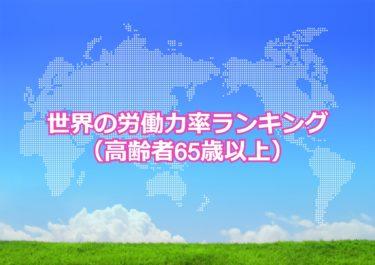 【世界の労働力率ランキング(高齢者)】世界で高齢者労働力率(65歳以上)が高い国トップ10!日本は何位?