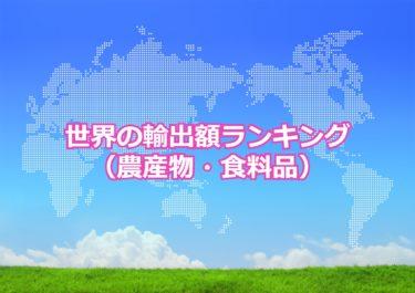 【世界の輸出額ランキング】世界で農産物・食料品の輸出額が多い国トップ10!日本は何位?